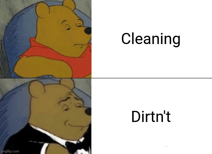 Dirtn't |  Cleaning; Dirtn't | image tagged in memes,tuxedo winnie the pooh,dirty | made w/ Imgflip meme maker