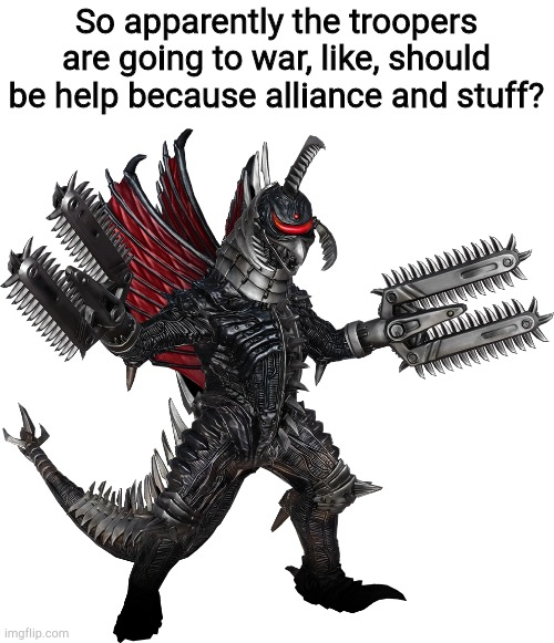 No clue who they're going to war with, just heard of it right now. |  So apparently the troopers are going to war, like, should be help because alliance and stuff? | image tagged in gigan | made w/ Imgflip meme maker