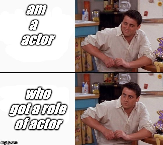 joey |  am  a    actor; who got a role of actor | image tagged in comprehending joey | made w/ Imgflip meme maker