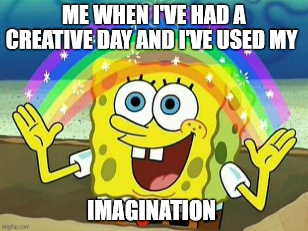 creative day |  ME WHEN I'VE HAD A CREATIVE DAY AND I'VE USED MY; IMAGINATION | image tagged in spongebob rainbow | made w/ Imgflip meme maker