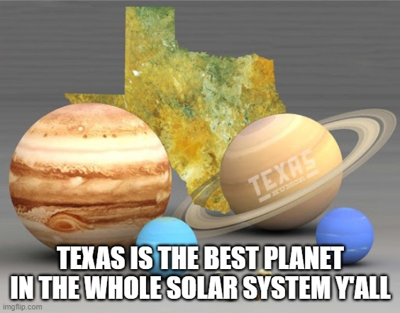 Texas | TEXAS IS THE BEST PLANET IN THE WHOLE SOLAR SYSTEM Y'ALL | image tagged in texas | made w/ Imgflip meme maker