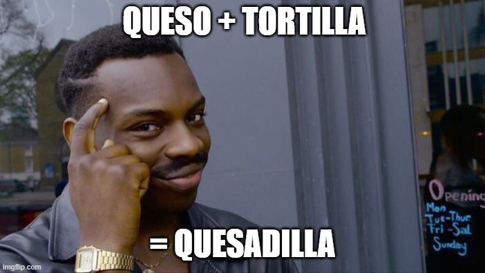 SMAT |  QUESO + TORTILLA; = QUESADILLA | image tagged in memes,roll safe think about it | made w/ Imgflip meme maker