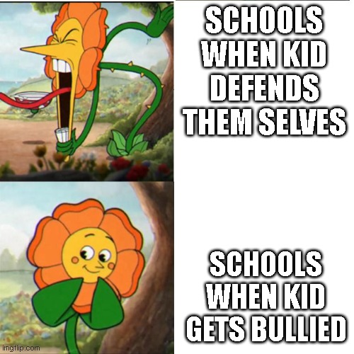 Cuphead Flower |  SCHOOLS WHEN KID DEFENDS THEM SELVES; SCHOOLS WHEN KID GETS BULLIED | image tagged in cuphead flower | made w/ Imgflip meme maker