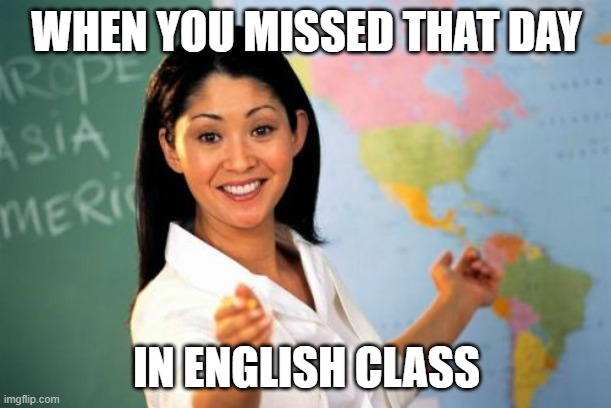 Unhelpful High School Teacher Meme | WHEN YOU MISSED THAT DAY IN ENGLISH CLASS | image tagged in memes,unhelpful high school teacher | made w/ Imgflip meme maker