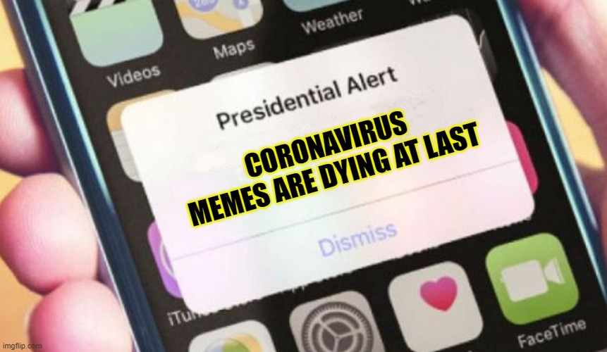 yay |  CORONAVIRUS MEMES ARE DYING AT LAST | image tagged in memes,presidential alert | made w/ Imgflip meme maker