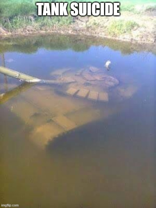 Tank suicide |  TANK SUICIDE | image tagged in sunken tank | made w/ Imgflip meme maker
