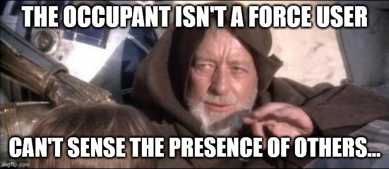 Please Knock |  THE OCCUPANT ISN'T A FORCE USER; CAN'T SENSE THE PRESENCE OF OTHERS... | image tagged in memes,these aren't the droids you were looking for | made w/ Imgflip meme maker