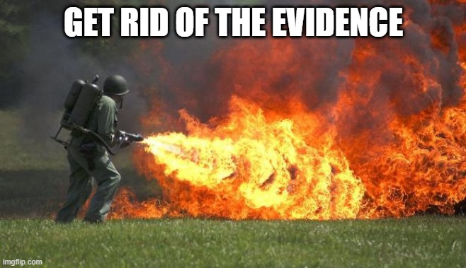flamethrower | GET RID OF THE EVIDENCE | image tagged in flamethrower | made w/ Imgflip meme maker