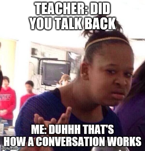 Black Girl Wat Meme |  TEACHER: DID YOU TALK BACK; ME: DUHHH THAT'S HOW A CONVERSATION WORKS | image tagged in memes,black girl wat | made w/ Imgflip meme maker
