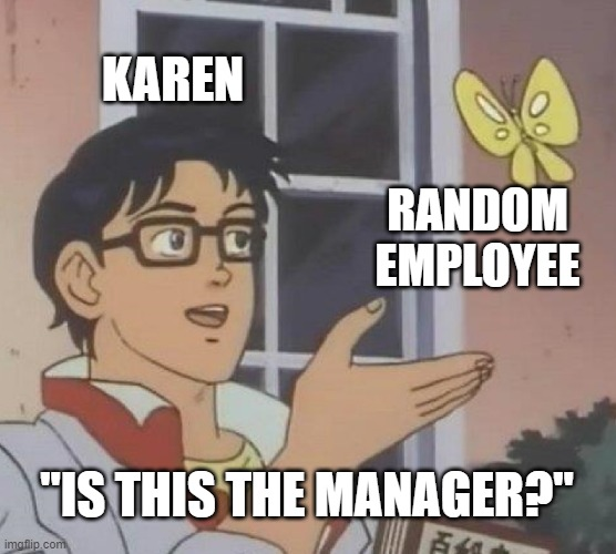 "100000000% Legit |  KAREN; RANDOM EMPLOYEE; ""IS THIS THE MANAGER?"" 