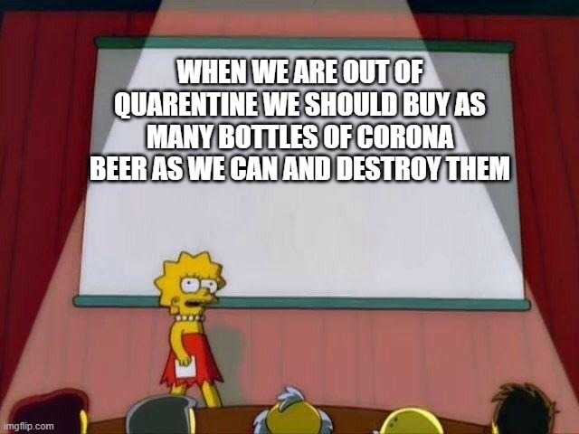 Lisa Simpson's Presentation |  WHEN WE ARE OUT OF QUARENTINE WE SHOULD BUY AS MANY BOTTLES OF CORONA BEER AS WE CAN AND DESTROY THEM | image tagged in lisa simpson's presentation | made w/ Imgflip meme maker