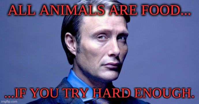 Hannibal Lecter | ALL ANIMALS ARE FOOD... ...IF YOU TRY HARD ENOUGH. | image tagged in hannibal lecter | made w/ Imgflip meme maker