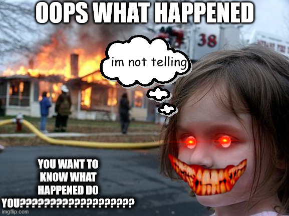 Evil GIRL! |  OOPS WHAT HAPPENED; im not telling; YOU WANT TO KNOW WHAT HAPPENED DO YOU??????????????????? | image tagged in memes,disaster girl,evil | made w/ Imgflip meme maker