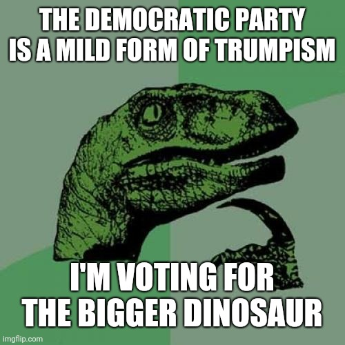 Philosoraptor |  THE DEMOCRATIC PARTY IS A MILD FORM OF TRUMPISM; I'M VOTING FOR THE BIGGER DINOSAUR | image tagged in memes,philosoraptor | made w/ Imgflip meme maker