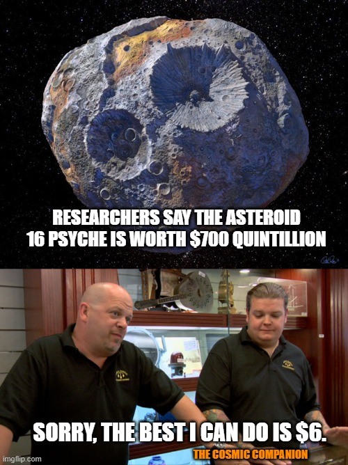 16 psyche Pawn Stars |  RESEARCHERS SAY THE ASTEROID 16 PSYCHE IS WORTH $700 QUINTILLION; SORRY, THE BEST I CAN DO IS $6. THE COSMIC COMPANION | image tagged in pawn stars best i can do | made w/ Imgflip meme maker