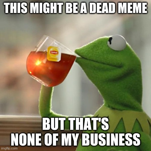 But That's None Of My Business Meme |  THIS MIGHT BE A DEAD MEME; BUT THAT'S NONE OF MY BUSINESS | image tagged in memes,but that's none of my business,kermit the frog,dead memes | made w/ Imgflip meme maker