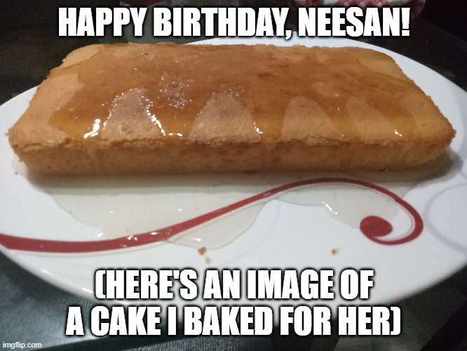 It was actually a failure so yeah |  HAPPY BIRTHDAY, NEESAN! (HERE'S AN IMAGE OF A CAKE I BAKED FOR HER) | image tagged in cake,happy birthday,birthday,birthday cake | made w/ Imgflip meme maker
