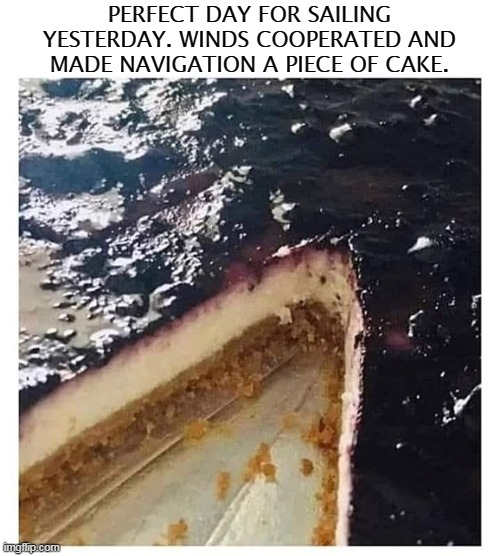 The forecast was for crumby weather we were pleasantly surprised when the sun broke on the waters surface. |  PERFECT DAY FOR SAILING YESTERDAY. WINDS COOPERATED AND MADE NAVIGATION A PIECE OF CAKE. | image tagged in memes,sailing,cake,boating,eating,food | made w/ Imgflip meme maker