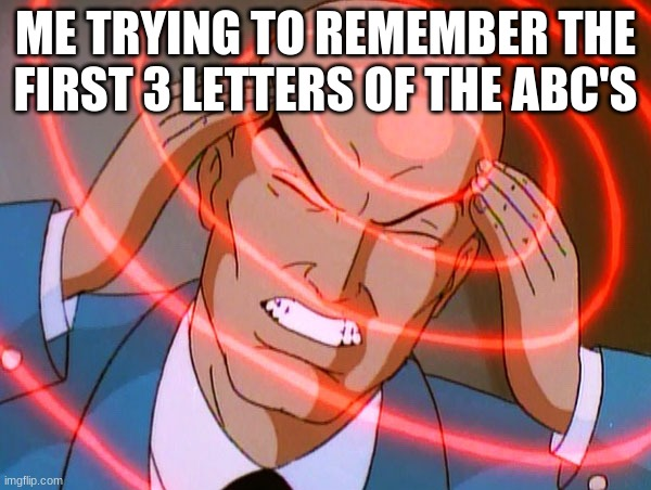 Professor X |  ME TRYING TO REMEMBER THE FIRST 3 LETTERS OF THE ABC'S | image tagged in professor x | made w/ Imgflip meme maker