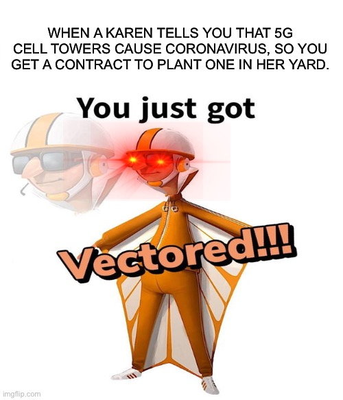 Vectored |  WHEN A KAREN TELLS YOU THAT 5G CELL TOWERS CAUSE CORONAVIRUS, SO YOU GET A CONTRACT TO PLANT ONE IN HER YARD. | image tagged in vector,5g,coronavirus,you just got vectored | made w/ Imgflip meme maker
