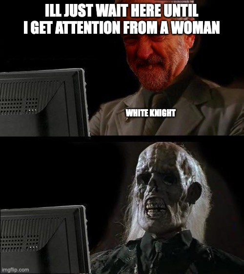 white knights unite! |  ILL JUST WAIT HERE UNTIL I GET ATTENTION FROM A WOMAN; WHITE KNIGHT | image tagged in ill just wait here - corbyn | made w/ Imgflip meme maker