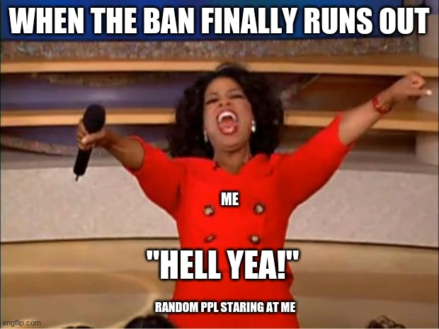 "when my ban runs out on xbox |  WHEN THE BAN FINALLY RUNS OUT; ME; ""HELL YEA!""; RANDOM PPL STARING AT ME 