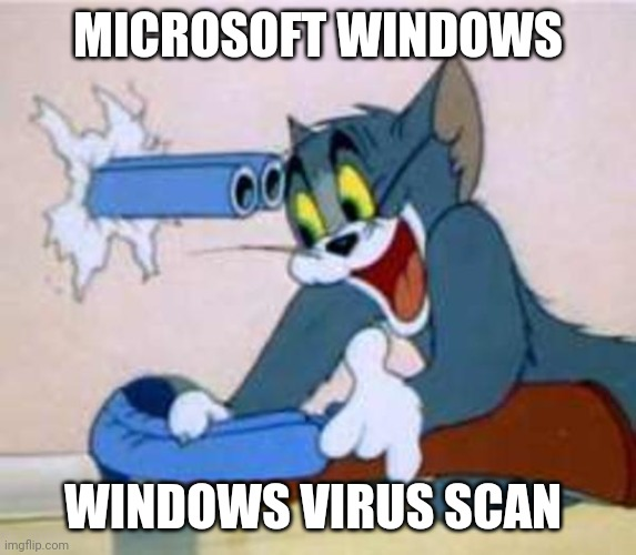 tom the cat shooting himself  | MICROSOFT WINDOWS WINDOWS VIRUS SCAN | image tagged in tom the cat shooting himself | made w/ Imgflip meme maker