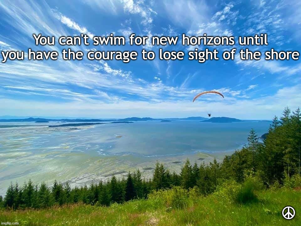 Courage |  You can't swim for new horizons until you have the courage to lose sight of the shore; ☮ | image tagged in inspiration,hang gliding | made w/ Imgflip meme maker