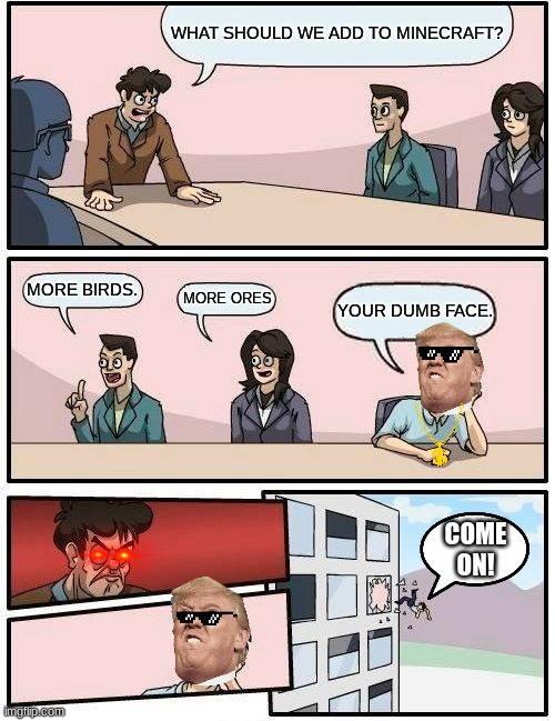 DUMB FACE! |  WHAT SHOULD WE ADD TO MINECRAFT? MORE BIRDS. MORE ORES; YOUR DUMB FACE. COME ON! | image tagged in memes,boardroom meeting suggestion | made w/ Imgflip meme maker