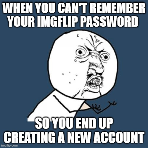 this actually happend like just now |  WHEN YOU CAN'T REMEMBER YOUR IMGFLIP PASSWORD; SO YOU END UP CREATING A NEW ACCOUNT | image tagged in memes,y u no | made w/ Imgflip meme maker