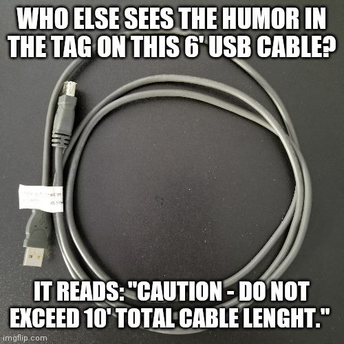 "That's stretching it a bit |  WHO ELSE SEES THE HUMOR IN THE TAG ON THIS 6' USB CABLE? IT READS: ""CAUTION - DO NOT EXCEED 10' TOTAL CABLE LENGHT."" 