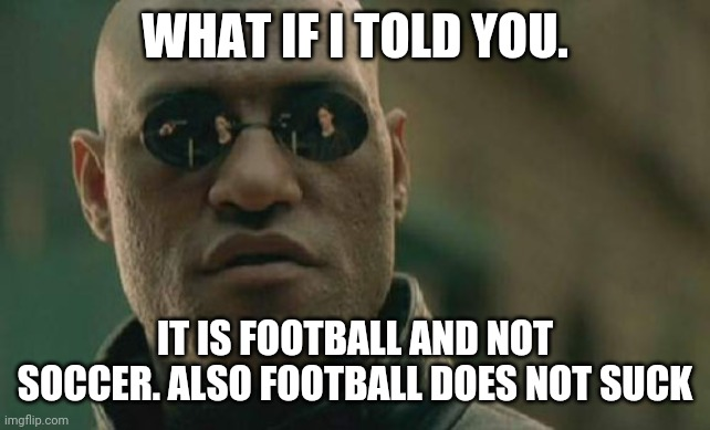 To any Americans and Aussies |  WHAT IF I TOLD YOU. IT IS FOOTBALL AND NOT SOCCER. ALSO FOOTBALL DOES NOT SUCK | image tagged in memes,matrix morpheus,soccer,football | made w/ Imgflip meme maker