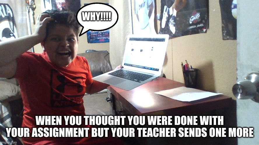 Virtual learning |  WHY!!!! WHEN YOU THOUGHT YOU WERE DONE WITH YOUR ASSIGNMENT BUT YOUR TEACHER SENDS ONE MORE | image tagged in quarantine,meme | made w/ Imgflip meme maker