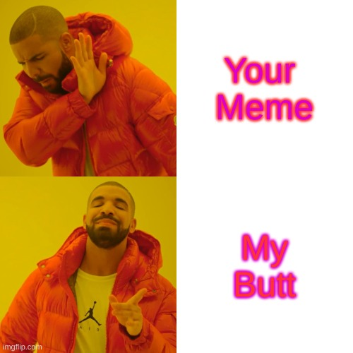 Your  Meme My Butt | image tagged in memes,drake hotline bling | made w/ Imgflip meme maker