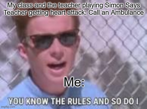 You know the rules and so do I |  My class and the teacher playing Simon Says Teacher getting heart attack: Call an Ambulance; Me: | image tagged in you know the rules and so do i | made w/ Imgflip meme maker