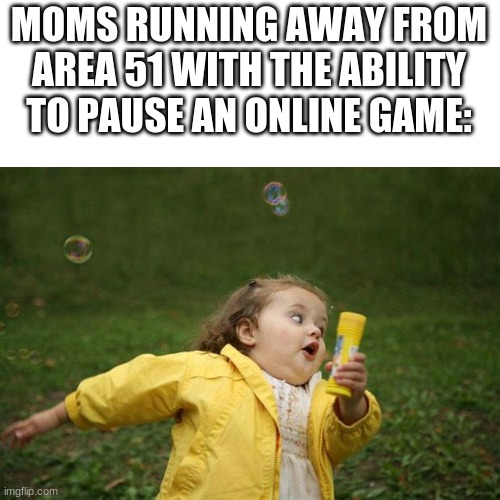 girl running |  MOMS RUNNING AWAY FROM AREA 51 WITH THE ABILITY TO PAUSE AN ONLINE GAME: | image tagged in girl running | made w/ Imgflip meme maker