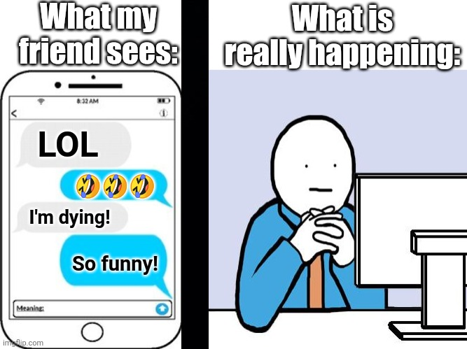 The reality behind it |  What my friend sees:; What is really happening:; LOL; 🤣🤣🤣; I'm dying! So funny! | image tagged in blank face,text message | made w/ Imgflip meme maker