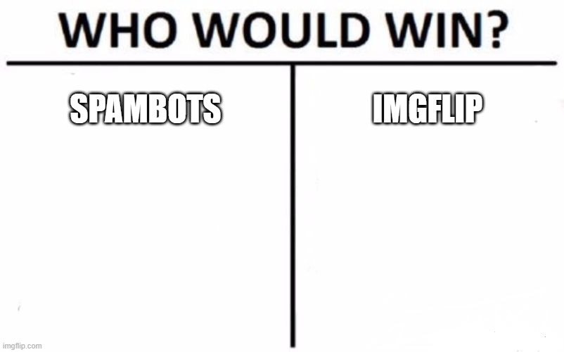 Help Imgflip |  SPAMBOTS; IMGFLIP | image tagged in memes,who would win,spam,bots,imgflip,problems | made w/ Imgflip meme maker