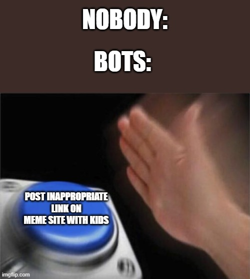 Bots decision |  NOBODY:; BOTS:; POST INAPPROPRIATE LINK ON MEME SITE WITH KIDS | image tagged in memes,blank nut button,nobody,bots,imgflip,inappropriate | made w/ Imgflip meme maker