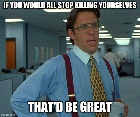 That Would Be Great Meme | IF YOU WOULD ALL STOP KILLING YOURSELVES THAT'D BE GREAT | image tagged in memes,that would be great | made w/ Imgflip meme maker