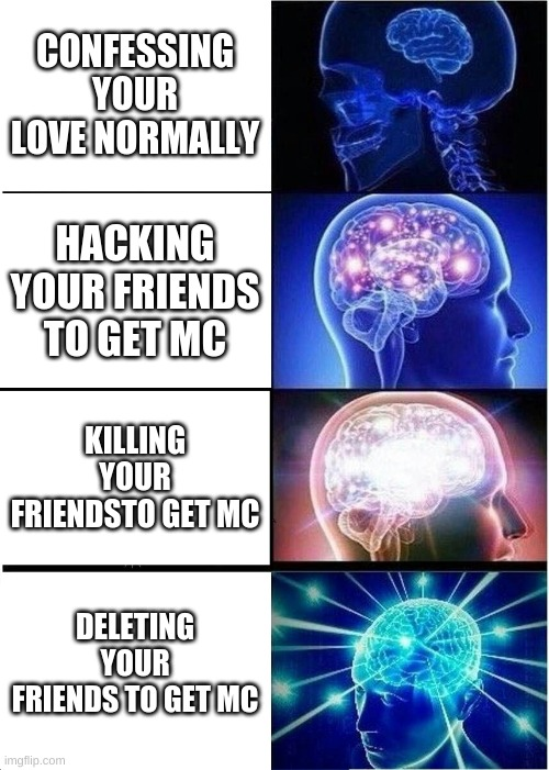Yo a title that has nothing to do with meme |  CONFESSING YOUR LOVE NORMALLY; HACKING YOUR FRIENDS TO GET MC; KILLING YOUR FRIENDSTO GET MC; DELETING YOUR FRIENDS TO GET MC | image tagged in memes,expanding brain | made w/ Imgflip meme maker