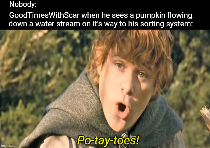 Samwise Gamgee |  Nobody:; GoodTimesWithScar when he sees a pumpkin flowing down a water stream on it's way to his sorting system:; Po-tay-toes! | image tagged in minecraft | made w/ Imgflip meme maker