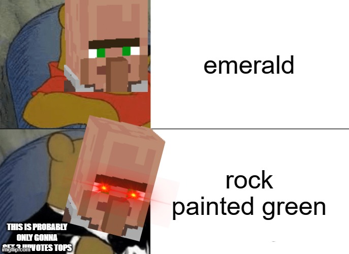 a bad meme |  emerald; rock painted green; THIS IS PROBABLY ONLY GONNA GET 3 UPVOTES TOPS | image tagged in memes,tuxedo winnie the pooh,villager,funny,emerald,minecraft | made w/ Imgflip meme maker