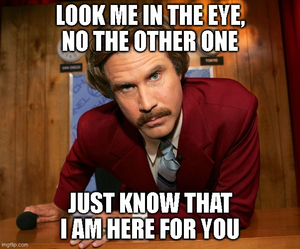 Ron Burgundy Is Here For You |  LOOK ME IN THE EYE, NO THE OTHER ONE; JUST KNOW THAT I AM HERE FOR YOU | image tagged in ron b,ron burgundy,anchorman | made w/ Imgflip meme maker
