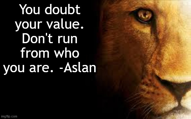 Aslan Quote |  You doubt your value. Don't run from who you are. -Aslan | image tagged in aslan quote | made w/ Imgflip meme maker