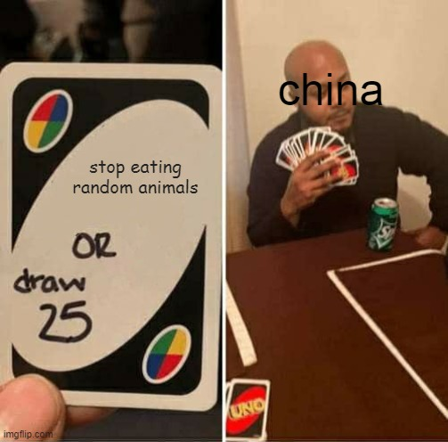 UNO Draw 25 Cards Meme |  china; stop eating random animals | image tagged in memes,uno draw 25 cards | made w/ Imgflip meme maker