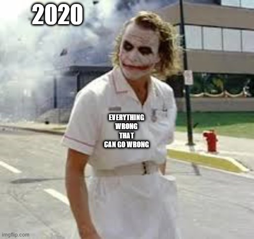 2020; EVERYTHING WRONG THAT CAN GO WRONG | image tagged in jocker nurse | made w/ Imgflip meme maker