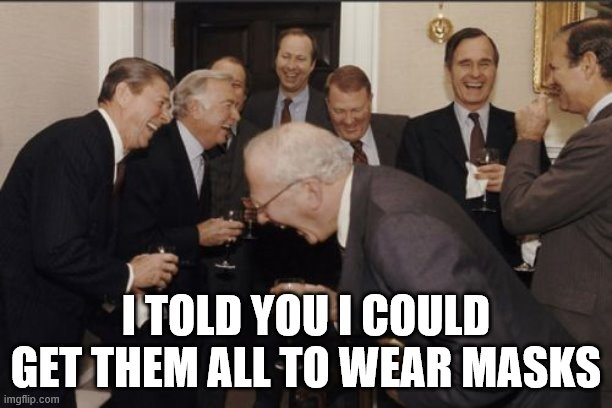 Laughing Men In Suits |  I TOLD YOU I COULD GET THEM ALL TO WEAR MASKS | image tagged in memes,laughing men in suits | made w/ Imgflip meme maker