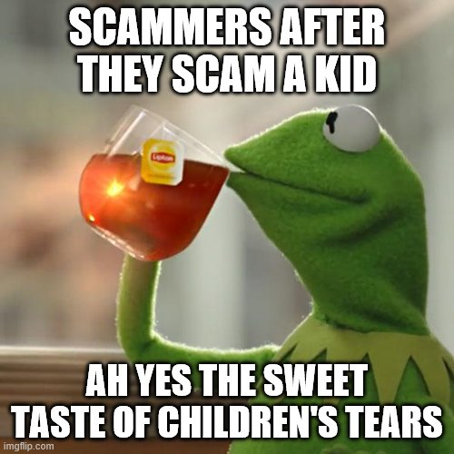 But That's None Of My Business Meme |  SCAMMERS AFTER THEY SCAM A KID; AH YES THE SWEET TASTE OF CHILDREN'S TEARS | image tagged in memes,but that's none of my business,kermit the frog | made w/ Imgflip meme maker