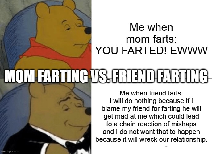 farts comparison reaction |  Me when mom farts: YOU FARTED! EWWW; MOM FARTING VS. FRIEND FARTING; Me when friend farts: I will do nothing because if I blame my friend for farting he will get mad at me which could lead to a chain reaction of mishaps and I do not want that to happen because it will wreck our relationship. | image tagged in memes,tuxedo winnie the pooh | made w/ Imgflip meme maker